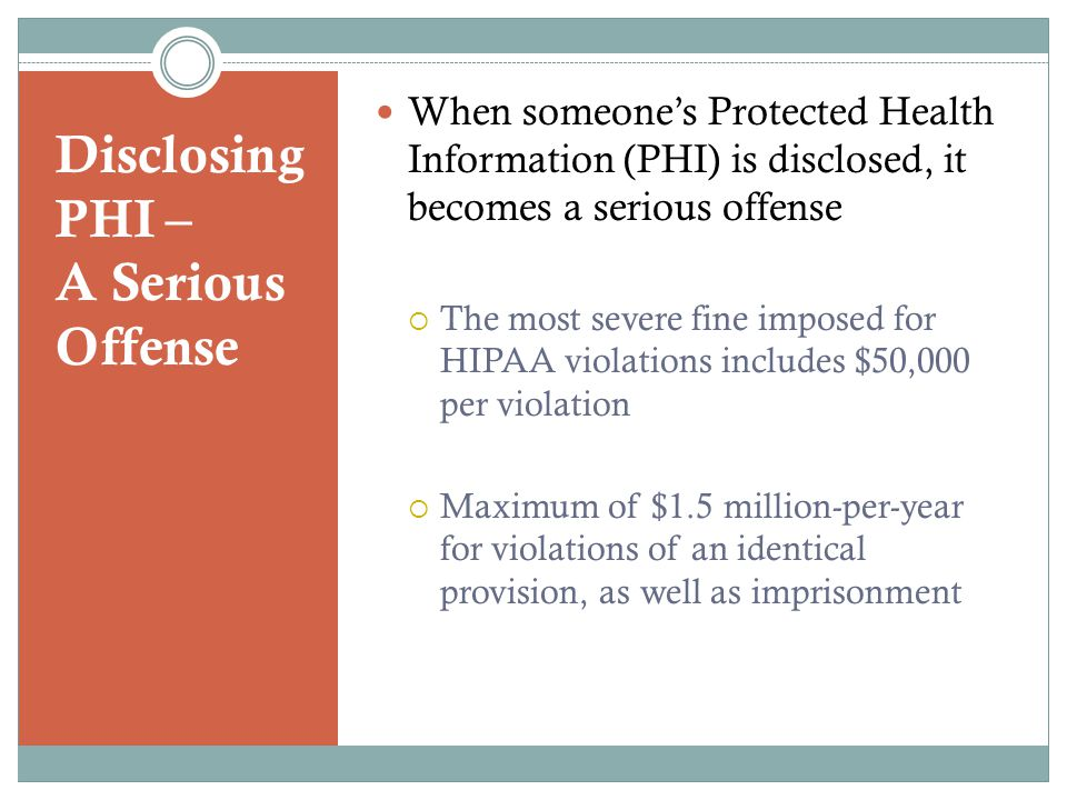 Disclosing PHI – A Serious Offense When someone's Protected Health Information (PHI) is disclosed, it becomes a serious offense  The most severe fine imposed for HIPAA violations includes $50,000 per violation  Maximum of $1.5 million-per-year for violations of an identical provision, as well as imprisonment