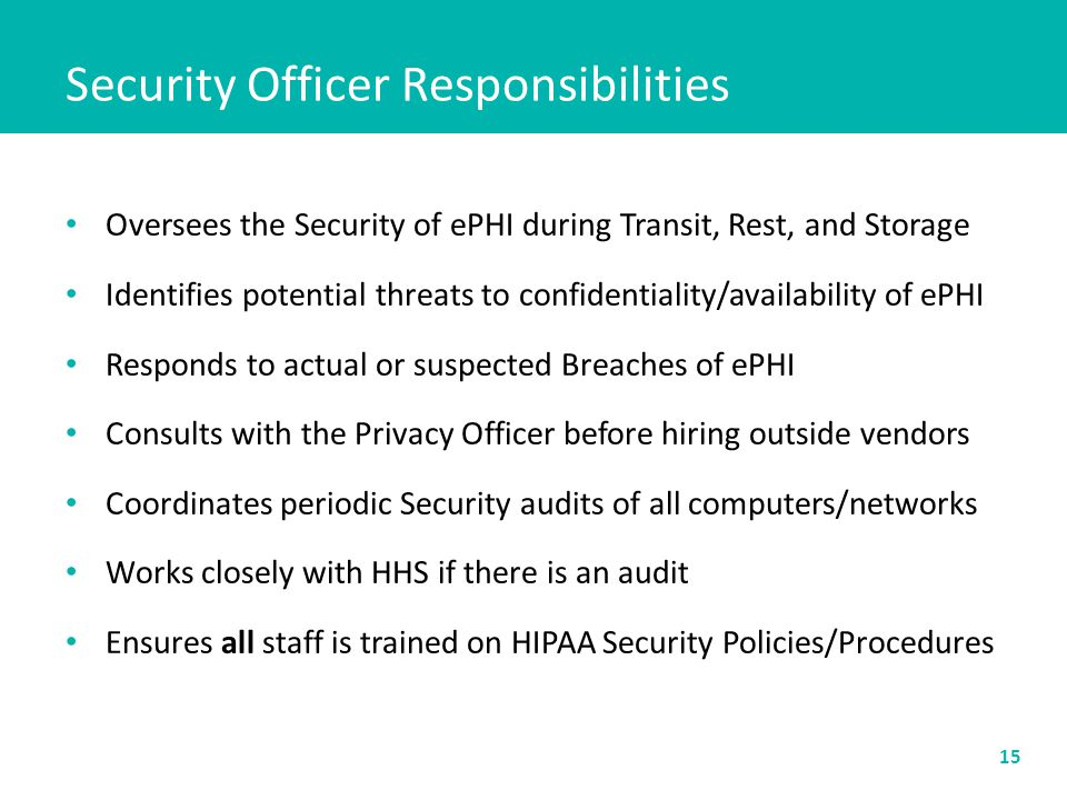 Security Officer Responsibilities Oversees the Security of ePHI during Transit, Rest, and Storage Identifies potential threats to confidentiality/availability of ePHI Responds to actual or suspected Breaches of ePHI Consults with the Privacy Officer before hiring outside vendors Coordinates periodic Security audits of all computers/networks Works closely with HHS if there is an audit Ensures all staff is trained on HIPAA Security Policies/Procedures 15