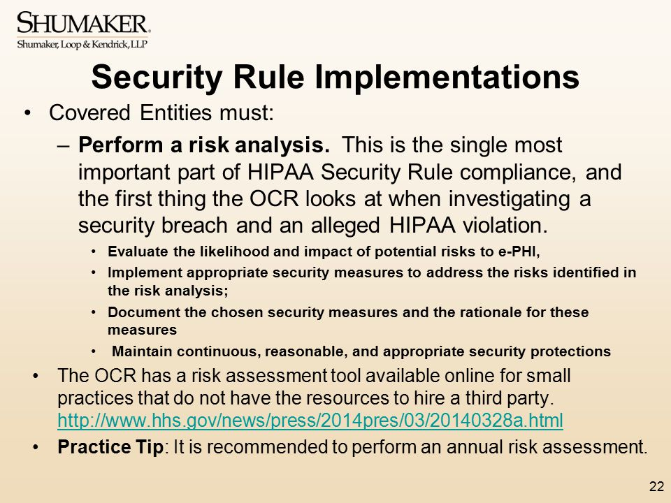 Security Rule Implementations Covered Entities must: –Perform a risk analysis. This is the single most important part of HIPAA Security Rule complianc