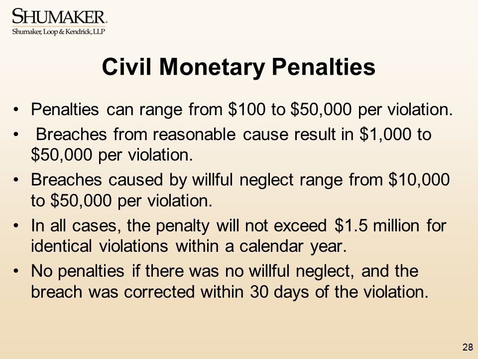 Civil Monetary Penalties Penalties can range from $100 to $50,000 per violation. Breaches from reasonable cause result in $1,000 to $50,000 per violat