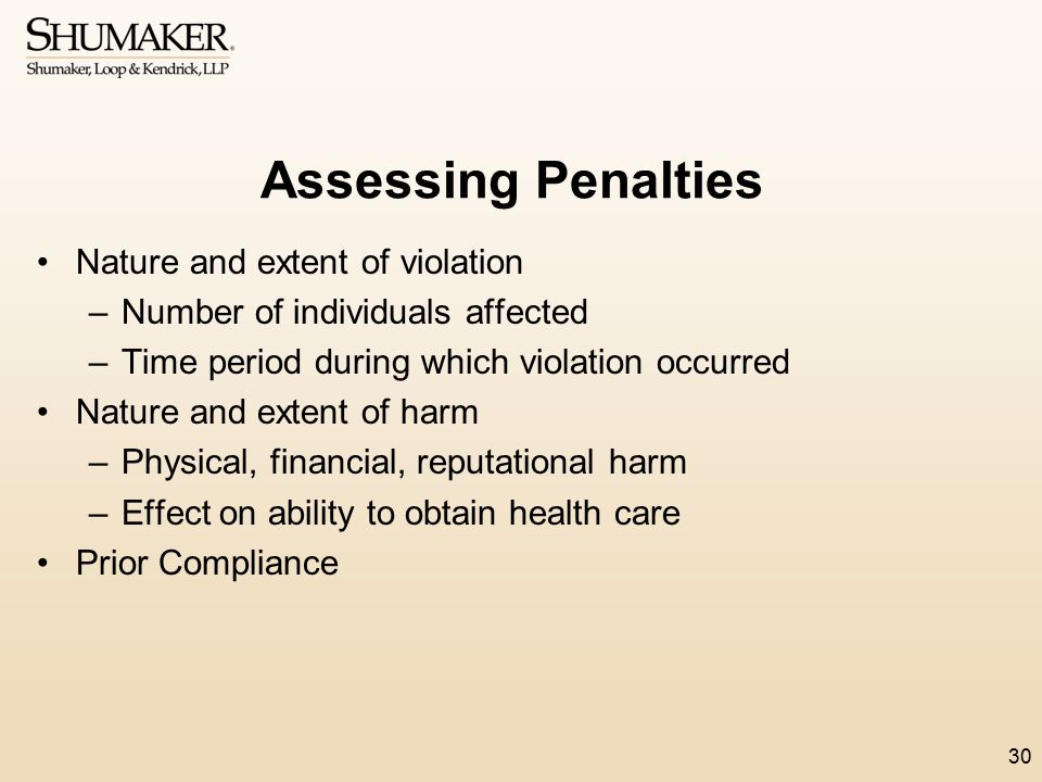 Assessing Penalties Nature and extent of violation –Number of individuals affected –Time period during which violation occurred Nature and extent of h