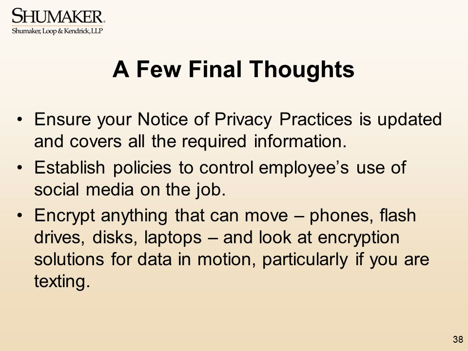 A Few Final Thoughts Ensure your Notice of Privacy Practices is updated and covers all the required information. Establish policies to control employe
