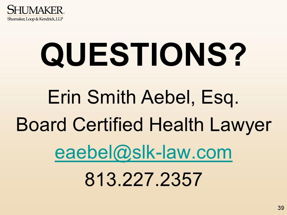 QUESTIONS? Erin Smith Aebel, Esq. Board Certified Health Lawyer eaebel@slk-law.com 813.227.2357 39
