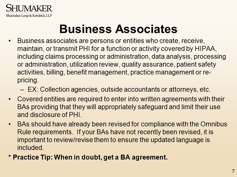 Business Associates Business associates are persons or entities who create, receive, maintain, or transmit PHI for a function or activity covered by H