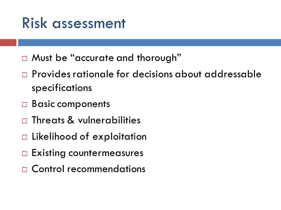Risk assessment  Must be accurate and thorough  Provides rationale for decisions about addressable specifications  Basic components  Threats & vulnerabilities  Likelihood of exploitation  Existing countermeasures  Control recommendations