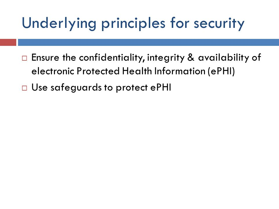 Underlying principles for security  Ensure the confidentiality, integrity & availability of electronic Protected Health Information (ePHI)  Use safeguards to protect ePHI