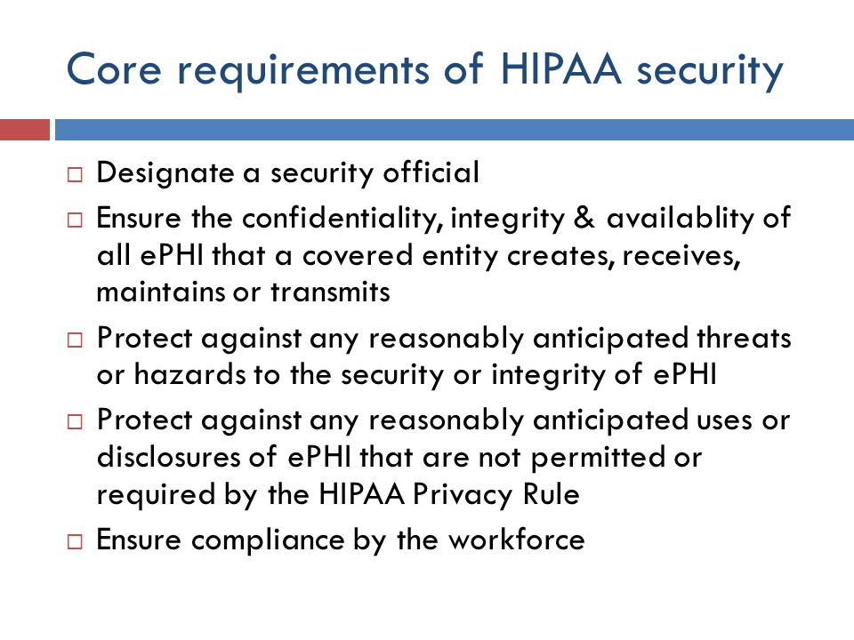 Core requirements of HIPAA security  Designate a security official  Ensure the confidentiality, integrity & availablity of all ePHI that a covered entity creates, receives, maintains or transmits  Protect against any reasonably anticipated threats or hazards to the security or integrity of ePHI  Protect against any reasonably anticipated uses or disclosures of ePHI that are not permitted or required by the HIPAA Privacy Rule  Ensure compliance by the workforce