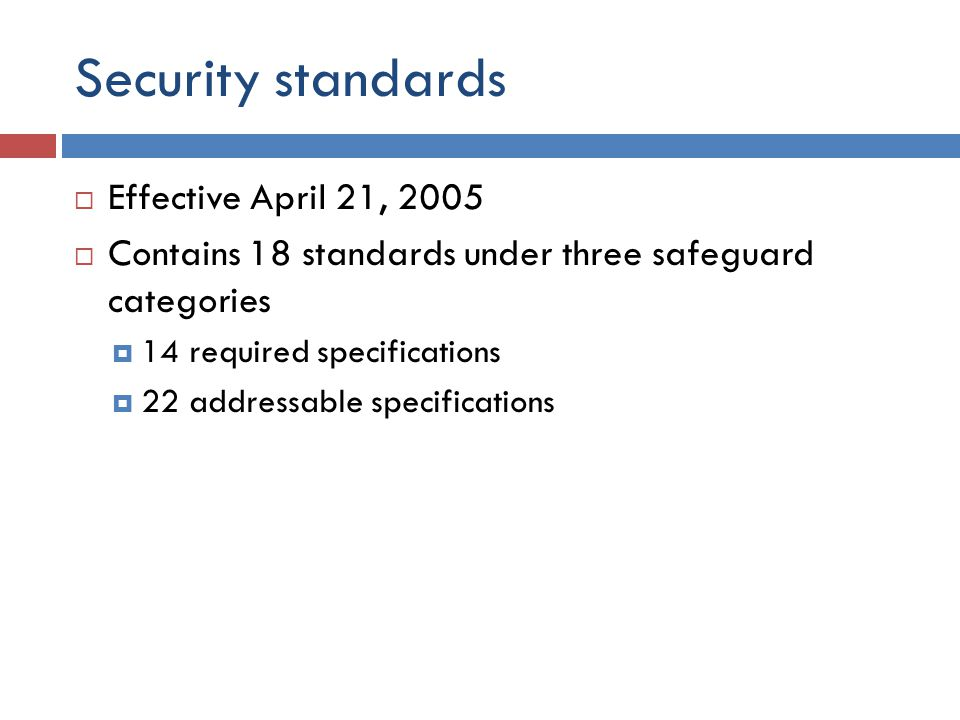 Security standards  Effective April 21, 2005  Contains 18 standards under three safeguard categories  14 required specifications  22 addressable specifications