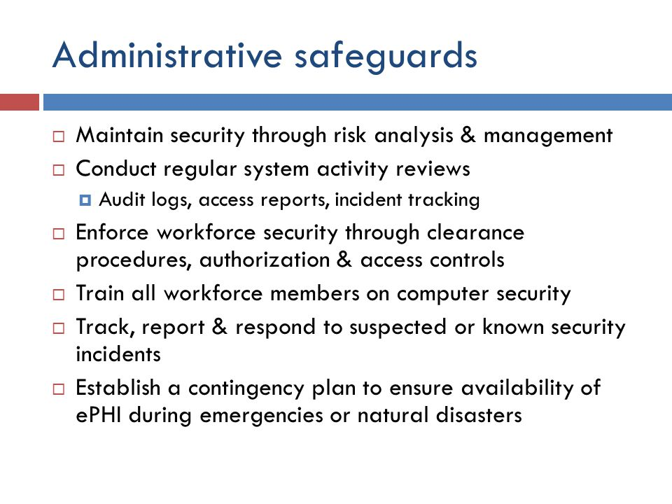 Administrative safeguards  Maintain security through risk analysis & management  Conduct regular system activity reviews  Audit logs, access reports, incident tracking  Enforce workforce security through clearance procedures, authorization & access controls  Train all workforce members on computer security  Track, report & respond to suspected or known security incidents  Establish a contingency plan to ensure availability of ePHI during emergencies or natural disasters