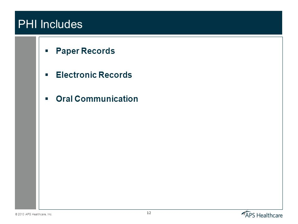 © 2010 APS Healthcare, Inc. 12 PHI Includes  Paper Records  Electronic Records  Oral Communication