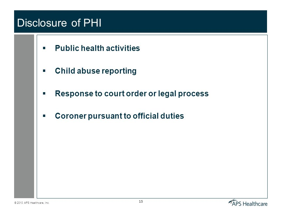 © 2010 APS Healthcare, Inc. 15 Disclosure of PHI  Public health activities  Child abuse reporting  Response to court order or legal process  Coron