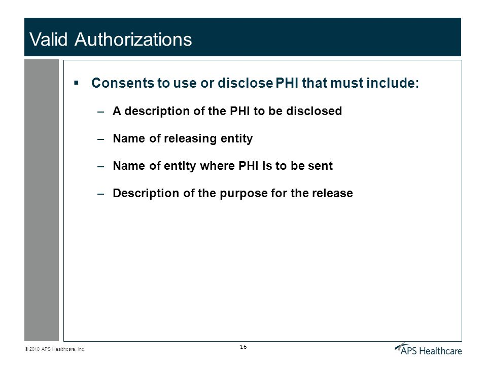 © 2010 APS Healthcare, Inc. 16 Valid Authorizations  Consents to use or disclose PHI that must include: –A description of the PHI to be disclosed –Na
