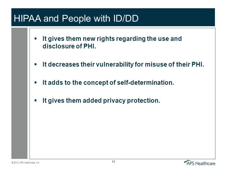 © 2010 APS Healthcare, Inc. 33 HIPAA and People with ID/DD  It gives them new rights regarding the use and disclosure of PHI.  It decreases their vu