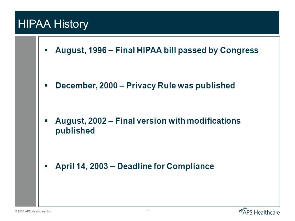 © 2010 APS Healthcare, Inc. 6 HIPAA History  August, 1996 – Final HIPAA bill passed by Congress  December, 2000 – Privacy Rule was published  Augus
