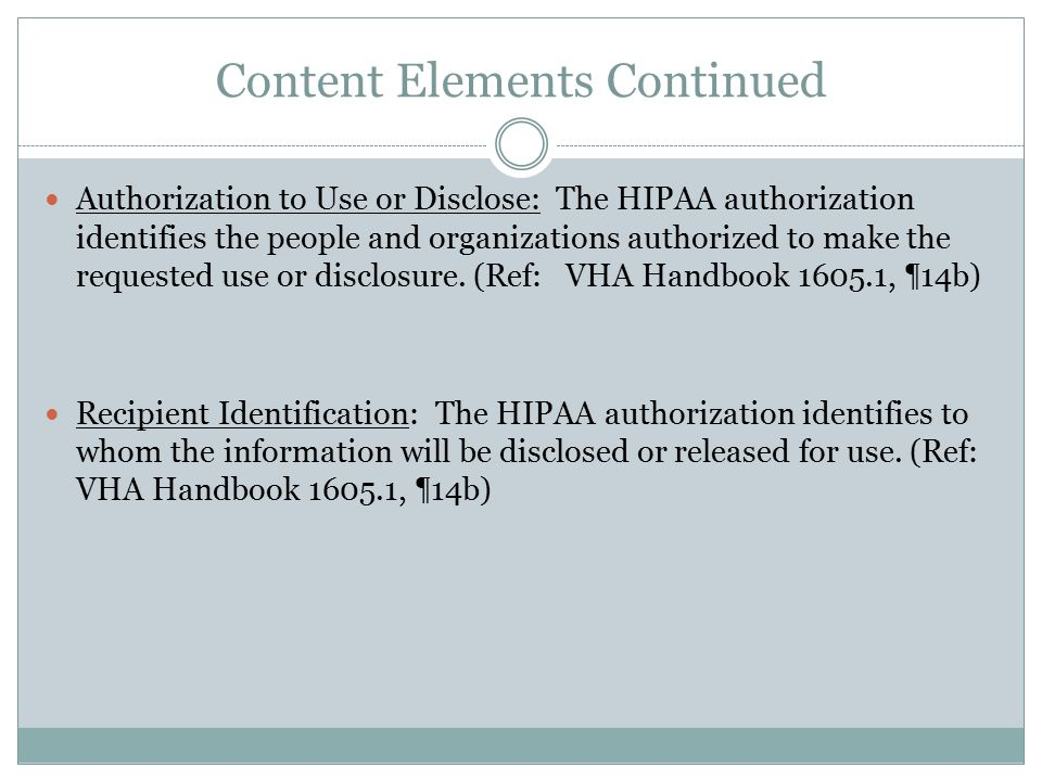 Content Elements Continued Authorization to Use or Disclose: The HIPAA authorization identifies the people and organizations authorized to make the requested use or disclosure.