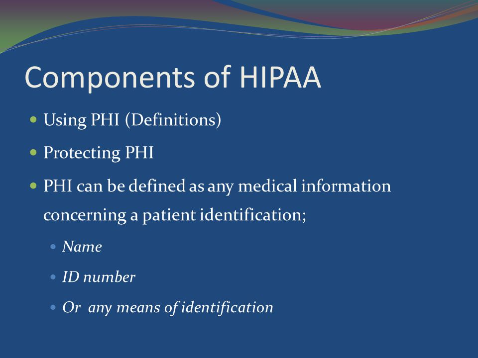 Components of HIPAA Using PHI (Definitions) Protecting PHI PHI can be defined as any medical information concerning a patient identification; Name ID