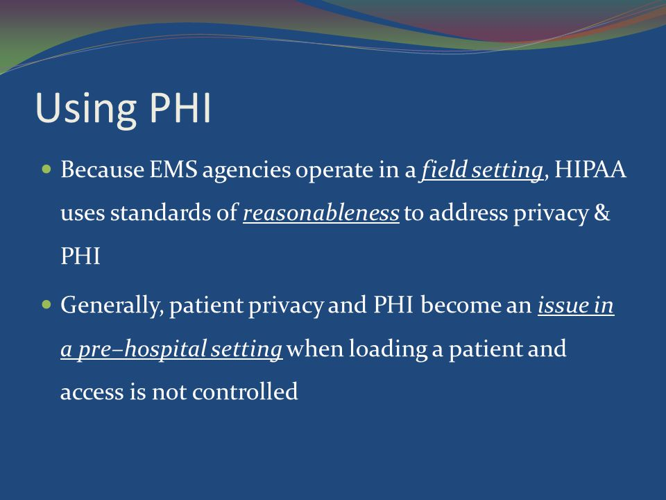 Using PHI Because EMS agencies operate in a field setting, HIPAA uses standards of reasonableness to address privacy & PHI Generally, patient privacy