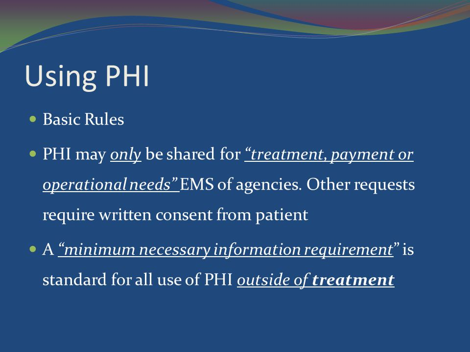 """Using PHI Basic Rules PHI may only be shared for """"treatment, payment or operational needs"""" EMS of agencies. Other requests require written consent fro"""