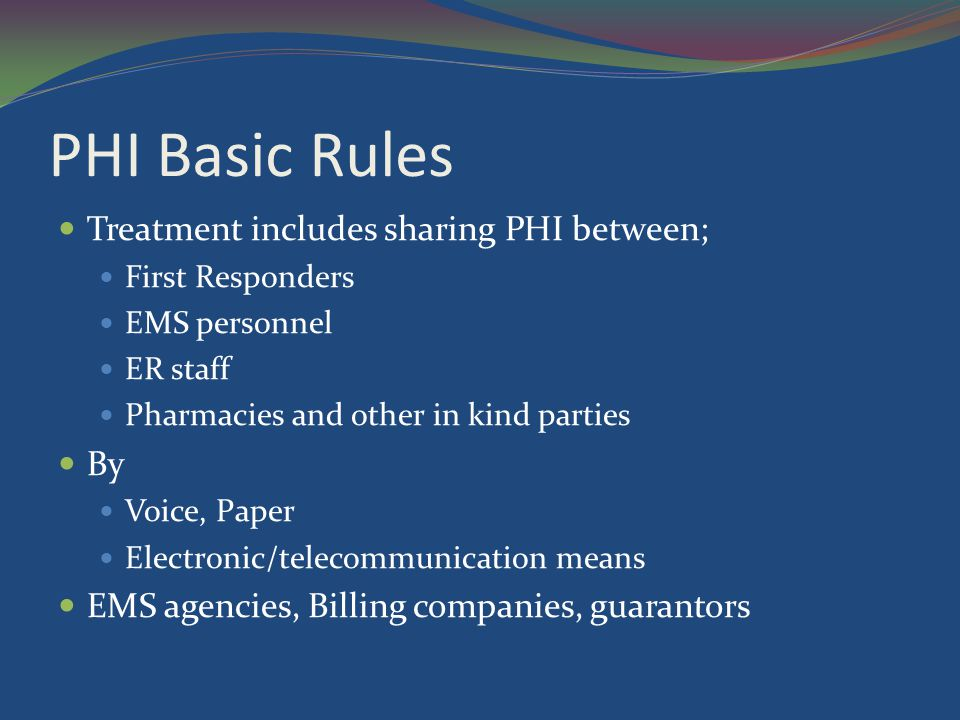 PHI Basic Rules Treatment includes sharing PHI between; First Responders EMS personnel ER staff Pharmacies and other in kind parties By Voice, Paper E
