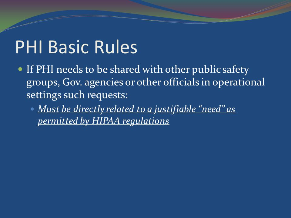 PHI Basic Rules If PHI needs to be shared with other public safety groups, Gov. agencies or other officials in operational settings such requests: Mus