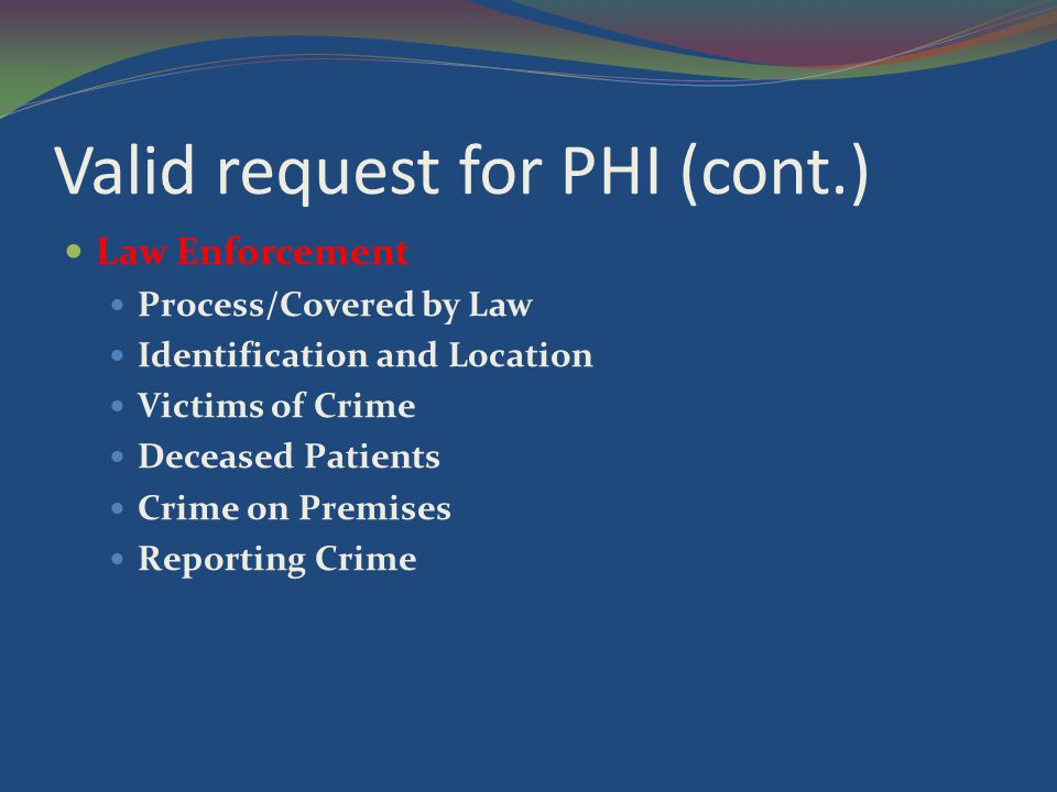 Valid request for PHI (cont.) Law Enforcement Process/Covered by Law Identification and Location Victims of Crime Deceased Patients Crime on Premises