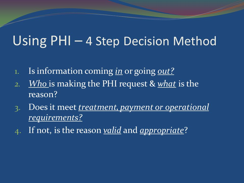 Using PHI – 4 Step Decision Method 1. Is information coming in or going out? 2. Who is making the PHI request & what is the reason? 3. Does it meet tr