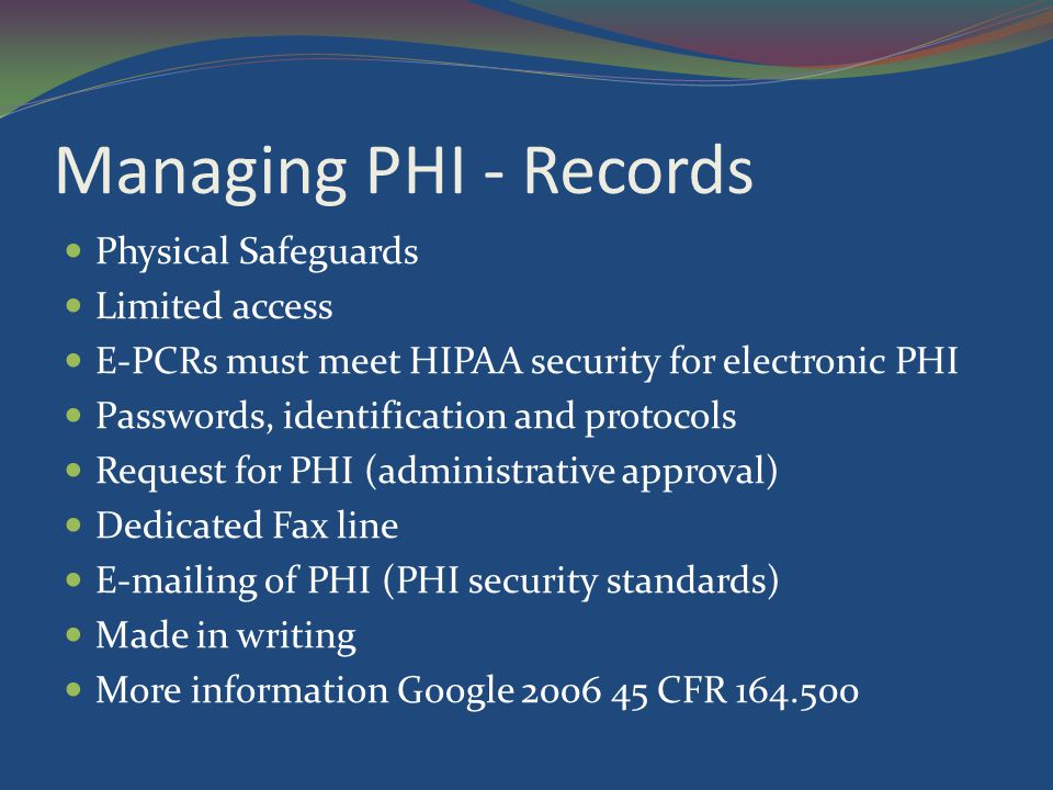 Managing PHI - Records Physical Safeguards Limited access E-PCRs must meet HIPAA security for electronic PHI Passwords, identification and protocols R