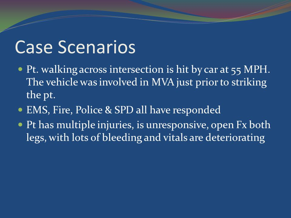 Case Scenarios Pt. walking across intersection is hit by car at 55 MPH. The vehicle was involved in MVA just prior to striking the pt. EMS, Fire, Poli