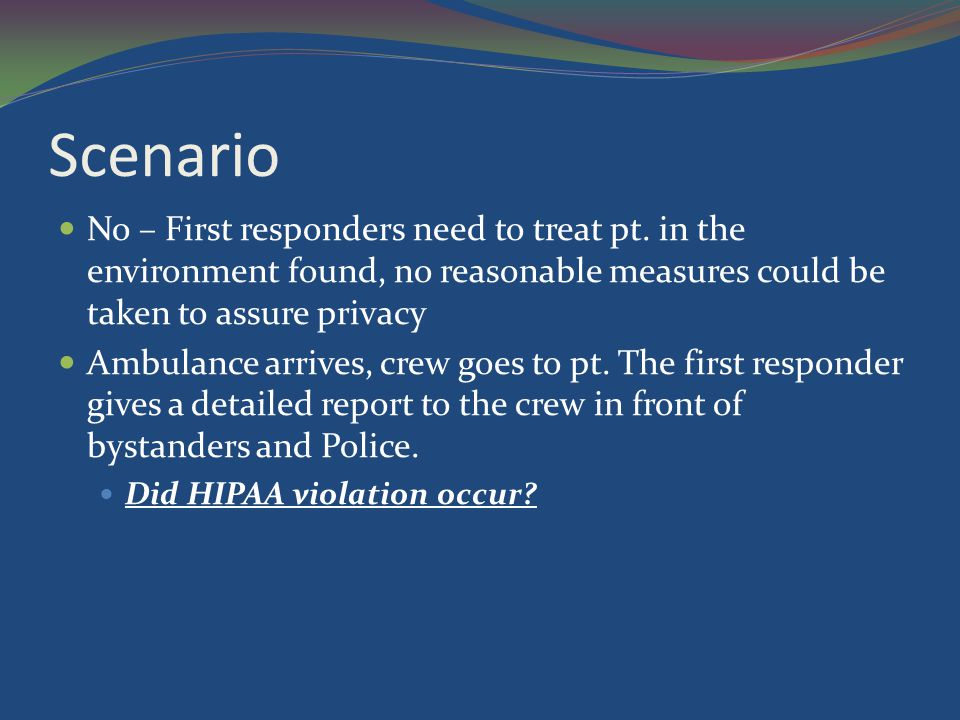 Scenario No – First responders need to treat pt. in the environment found, no reasonable measures could be taken to assure privacy Ambulance arrives,