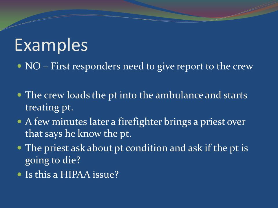 Examples NO – First responders need to give report to the crew The crew loads the pt into the ambulance and starts treating pt. A few minutes later a