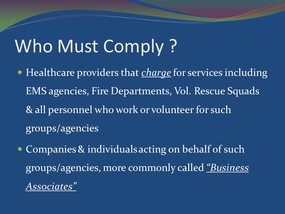 Who Must Comply ? Healthcare providers that charge for services including EMS agencies, Fire Departments, Vol. Rescue Squads & all personnel who work