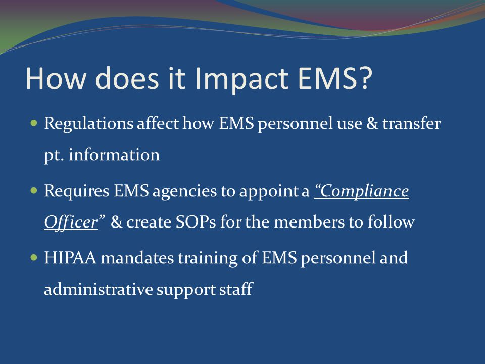 How does it Impact EMS.EMS agencies and personnel must follow HIPAA regulations during pt.