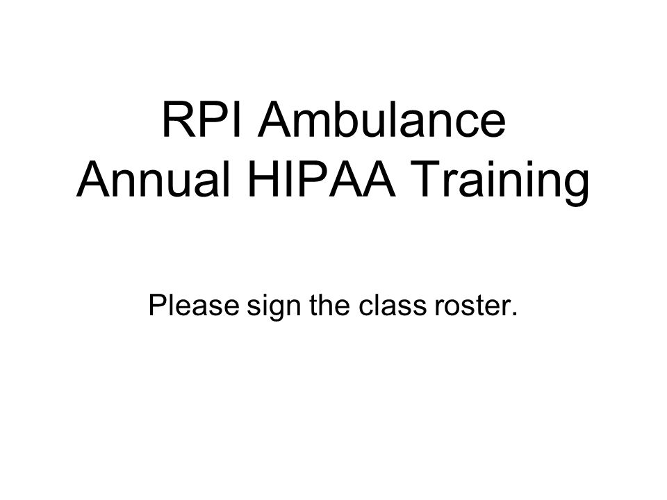 RPI Ambulance Annual HIPAA Training Please sign the class roster.