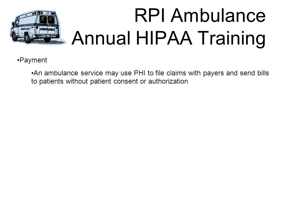 RPI Ambulance Annual HIPAA Training Payment An ambulance service may use PHI to file claims with payers and send bills to patients without patient consent or authorization