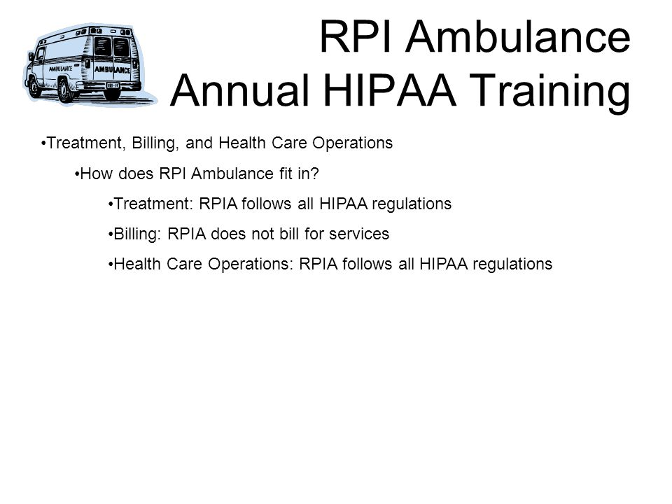 RPI Ambulance Annual HIPAA Training Treatment, Billing, and Health Care Operations How does RPI Ambulance fit in.
