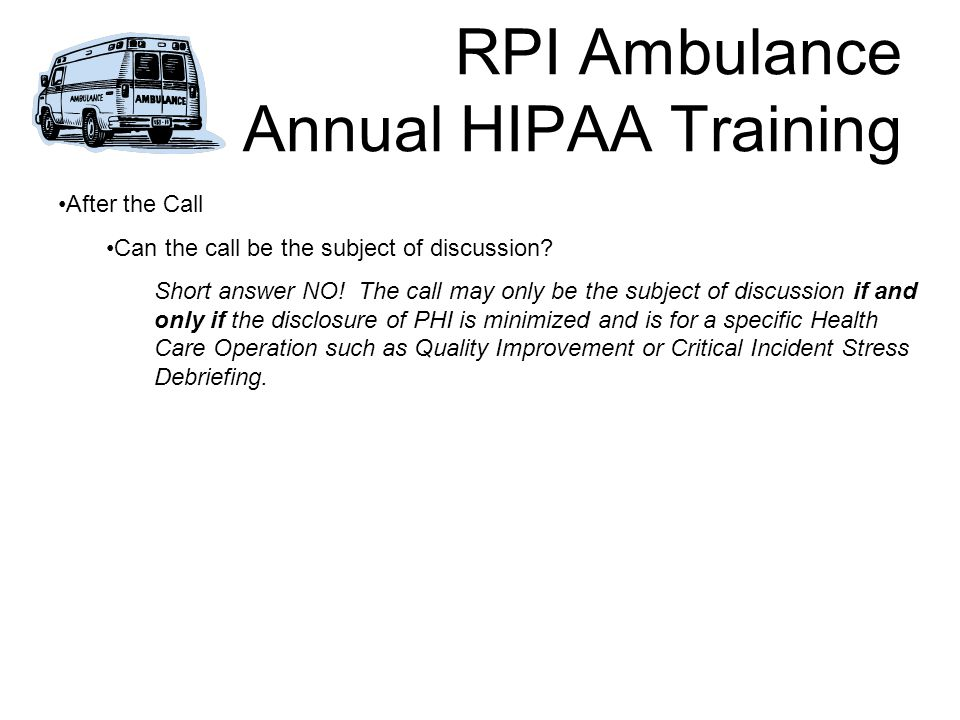 RPI Ambulance Annual HIPAA Training After the Call Can the call be the subject of discussion.