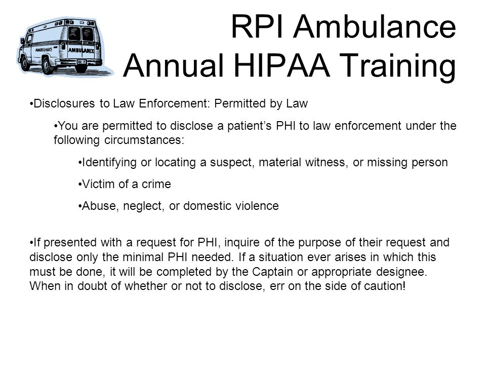 RPI Ambulance Annual HIPAA Training Disclosures to Law Enforcement: Permitted by Law You are permitted to disclose a patient's PHI to law enforcement under the following circumstances: Identifying or locating a suspect, material witness, or missing person Victim of a crime Abuse, neglect, or domestic violence If presented with a request for PHI, inquire of the purpose of their request and disclose only the minimal PHI needed.