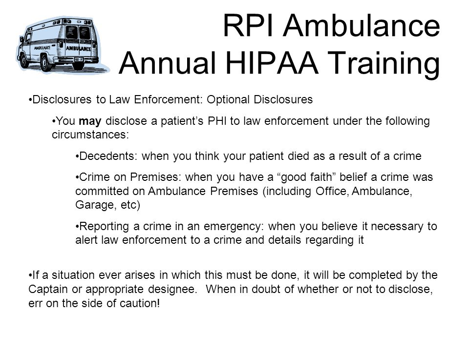 RPI Ambulance Annual HIPAA Training Disclosures to Law Enforcement: Optional Disclosures You may disclose a patient's PHI to law enforcement under the following circumstances: Decedents: when you think your patient died as a result of a crime Crime on Premises: when you have a good faith belief a crime was committed on Ambulance Premises (including Office, Ambulance, Garage, etc) Reporting a crime in an emergency: when you believe it necessary to alert law enforcement to a crime and details regarding it If a situation ever arises in which this must be done, it will be completed by the Captain or appropriate designee.