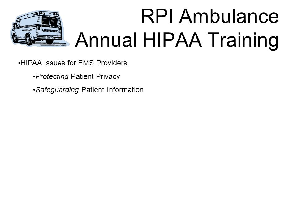 RPI Ambulance Annual HIPAA Training HIPAA Issues for EMS Providers Protecting Patient Privacy Safeguarding Patient Information
