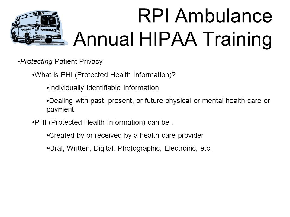 RPI Ambulance Annual HIPAA Training Protecting Patient Privacy What is PHI (Protected Health Information).