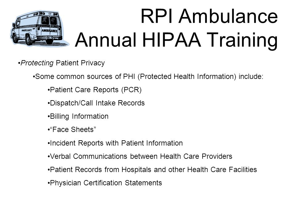 RPI Ambulance Annual HIPAA Training Protecting Patient Privacy Some common sources of PHI (Protected Health Information) include: Patient Care Reports (PCR) Dispatch/Call Intake Records Billing Information Face Sheets Incident Reports with Patient Information Verbal Communications between Health Care Providers Patient Records from Hospitals and other Health Care Facilities Physician Certification Statements
