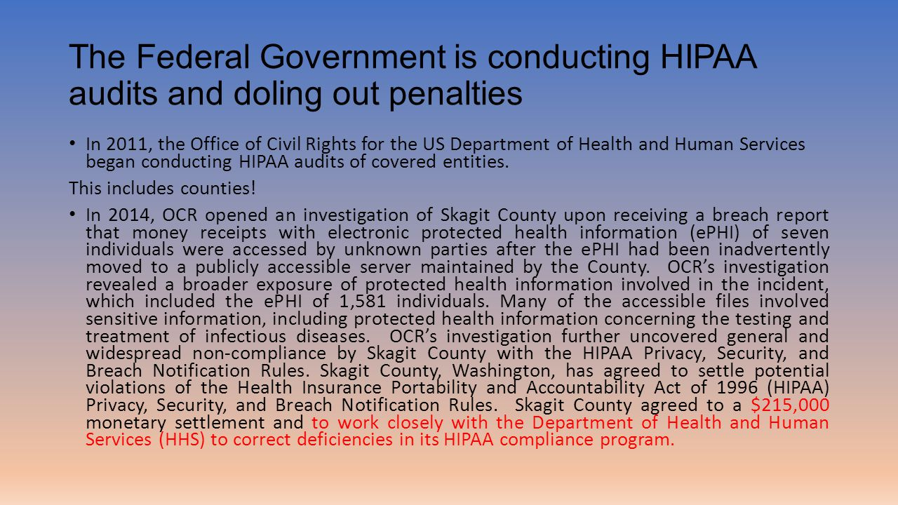 The Federal Government is conducting HIPAA audits and doling out penalties In 2011, the Office of Civil Rights for the US Department of Health and Human Services began conducting HIPAA audits of covered entities.