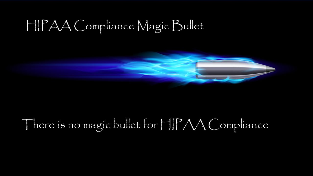 There is no magic bullet for HIPAA Compliance HIPAA Compliance Magic Bullet