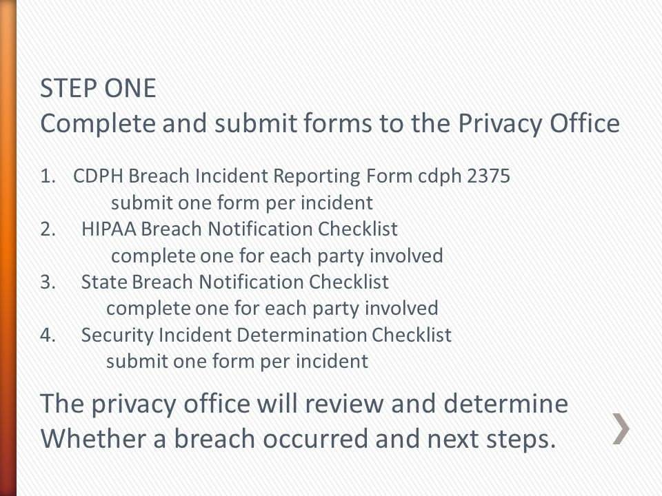 STEP ONE Complete and submit forms to the Privacy Office 1.CDPH Breach Incident Reporting Form cdph 2375 submit one form per incident 2.