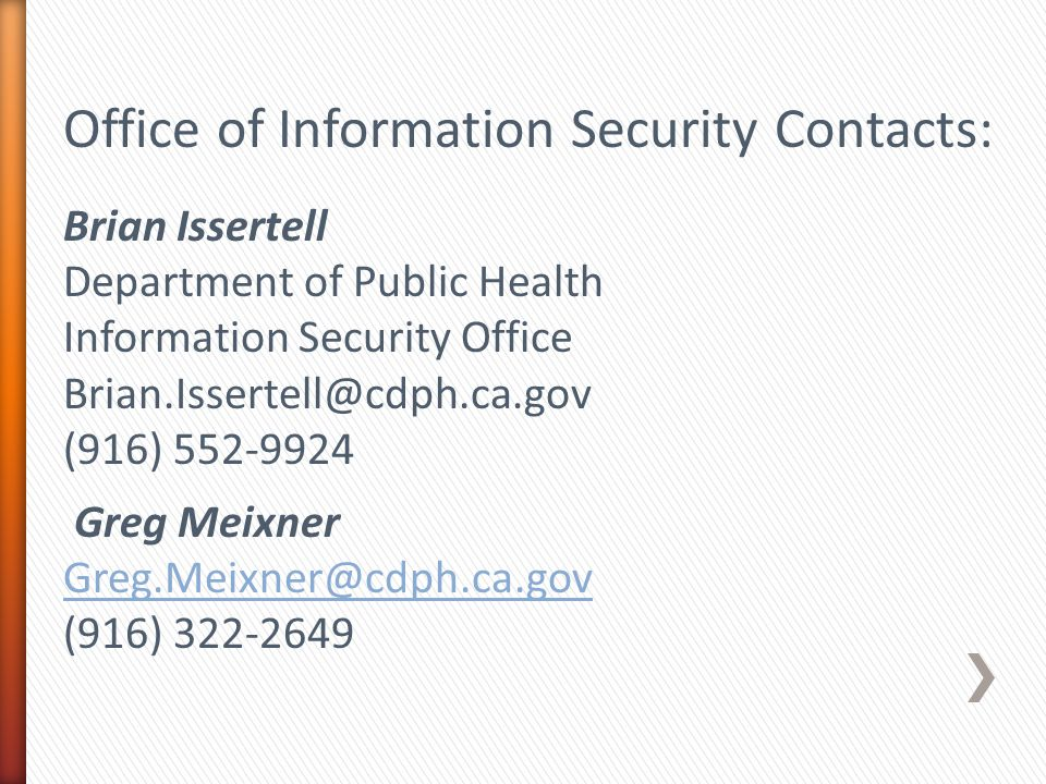 Office of Information Security Contacts: Brian Issertell Department of Public Health Information Security Office Brian.Issertell@cdph.ca.gov (916) 552-9924 Greg Meixner Greg.Meixner@cdph.ca.gov (916) 322-2649
