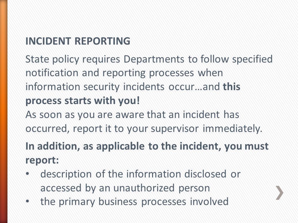 INCIDENT REPORTING State policy requires Departments to follow specified notification and reporting processes when information security incidents occur…and this process starts with you.