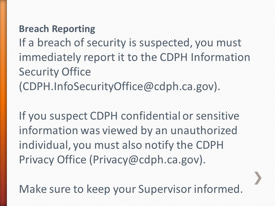 Breach Reporting If a breach of security is suspected, you must immediately report it to the CDPH Information Security Office (CDPH.InfoSecurityOffice@cdph.ca.gov).