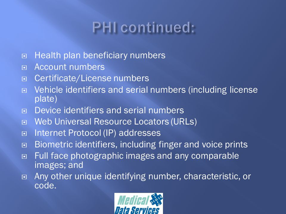  Health plan beneficiary numbers  Account numbers  Certificate/License numbers  Vehicle identifiers and serial numbers (including license plate)  Device identifiers and serial numbers  Web Universal Resource Locators (URLs)  Internet Protocol (IP) addresses  Biometric identifiers, including finger and voice prints  Full face photographic images and any comparable images; and  Any other unique identifying number, characteristic, or code.