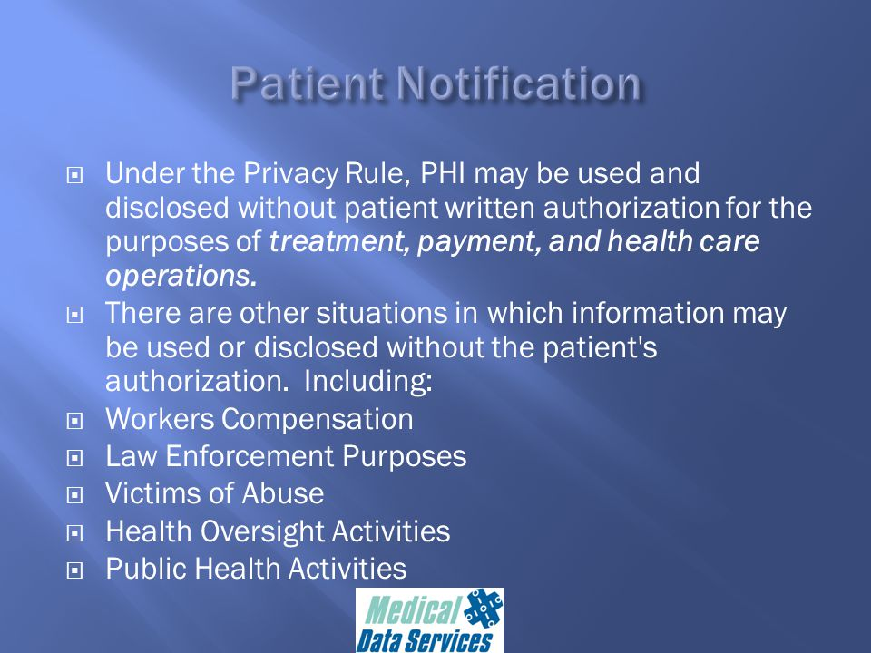  Under the Privacy Rule, PHI may be used and disclosed without patient written authorization for the purposes of treatment, payment, and health care operations.