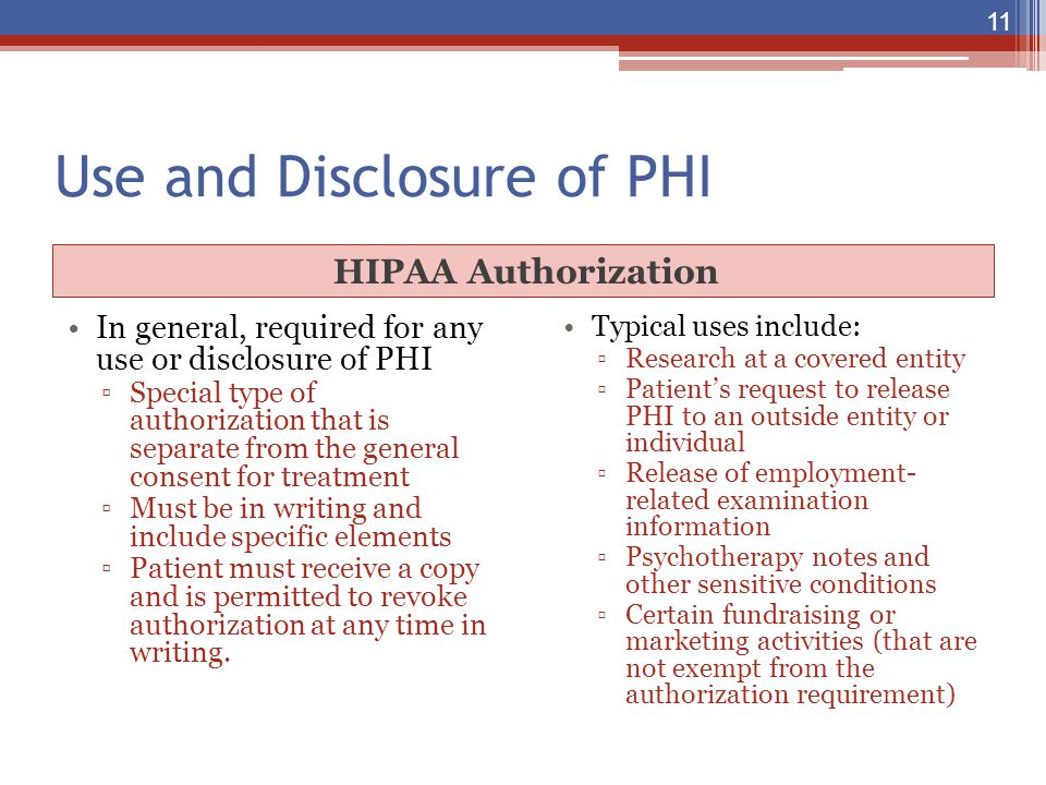 Use and Disclosure of PHI HIPAA Authorization In general, required for any use or disclosure of PHI ▫Special type of authorization that is separate fr